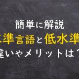 低水準言語と高水準言語とは?5分でわかりやすく解説!